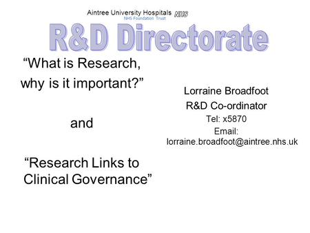 """What is Research, why is it important?"" and ""Research Links to Clinical Governance"" Lorraine Broadfoot R&D Co-ordinator Tel: x5870"