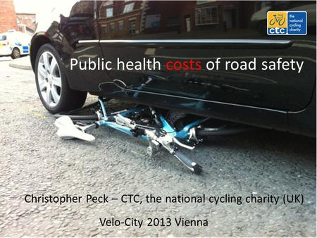 Public health costs of road safety Christopher Peck – CTC, the national cycling charity (UK) Velo-City 2013 Vienna.