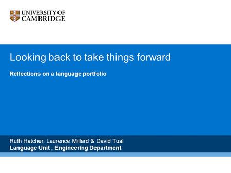 Looking back to take things forward Reflections on a language portfolio Ruth Hatcher, Laurence Millard & David Tual Language Unit, Engineering Department.
