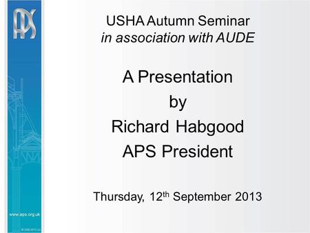 USHA Autumn Seminar in association with AUDE A Presentation by Richard Habgood APS President Thursday, 12 th September 2013.