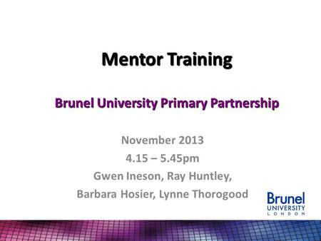 Mentor Training Brunel University Primary Partnership November 2013 4.15 – 5.45pm Gwen Ineson, Ray Huntley, Barbara Hosier, Lynne Thorogood.