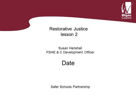 Restorative Justice lesson 2 Susan Henshall PSHE & C Development Officer Safer Schools Partnership Date.