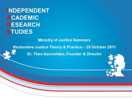 INDEPENDENT ACADEMIC RESEARCH STUDIES Ministry of Justice Seminars Restorative Justice Theory & Practice – 25 October 2011 Dr. Theo Gavrielides, Founder.