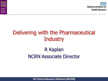 UK Clinical Research Network (UKCRN) Delivering with the Pharmaceutical Industry R Kaplan NCRN Associate Director.