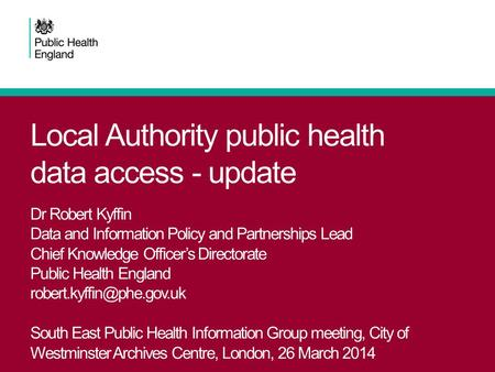 Local Authority public health data access - update Dr Robert Kyffin Data and Information Policy and Partnerships Lead Chief Knowledge Officer's Directorate.