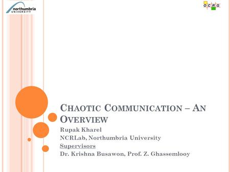 C HAOTIC C OMMUNICATION – A N O VERVIEW Rupak Kharel NCRLab, Northumbria University Supervisors Dr. Krishna Busawon, Prof. Z. Ghassemlooy.