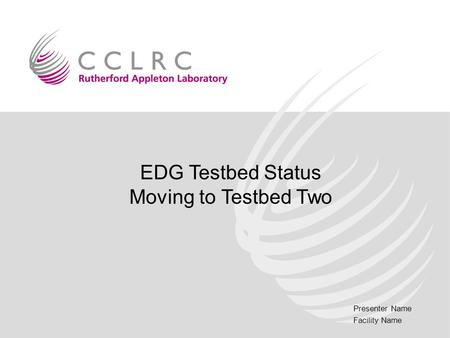 Presenter Name Facility Name EDG Testbed Status Moving to Testbed Two.