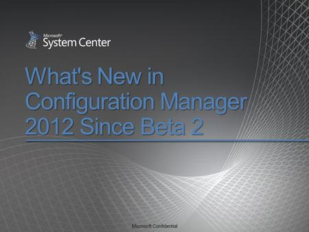 Microsoft Confidential What's New in Configuration Manager 2012 Since Beta 2.