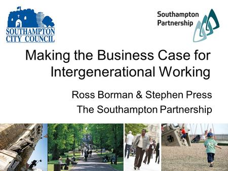 Making the Business Case for Intergenerational Working Ross Borman & Stephen Press The Southampton Partnership.