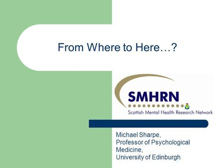 Michael Sharpe, Professor of Psychological Medicine, University of Edinburgh From Where to Here…?