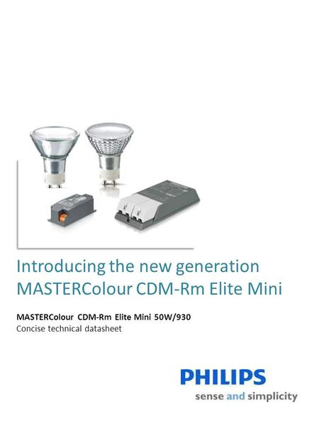 Introducing the new generation MASTERColour CDM-Rm Elite Mini MASTERColour CDM-Rm Elite Mini 50W/930 Concise technical datasheet.