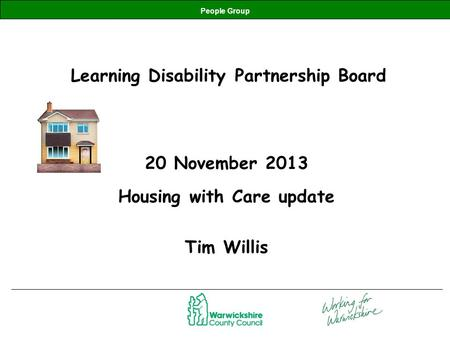People Group Learning Disability Partnership Board 20 November 2013 Housing with Care update Tim Willis.