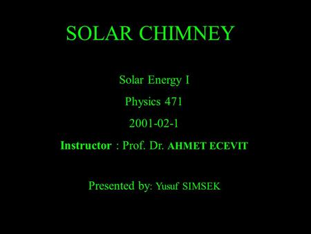<strong>SOLAR</strong> CHIMNEY <strong>Solar</strong> Energy I Physics 471 2001-02-1 Instructor : Prof. Dr. AHMET ECEVIT Presented by : Yusuf SIMSEK.