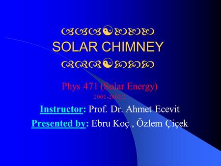  SOLAR CHIMNEY  Phys 471 (Solar Energy) 2001-2002/2 Instructor: Prof. Dr. Ahmet Ecevit Presented by: Ebru Koç, Özlem Çiçek.
