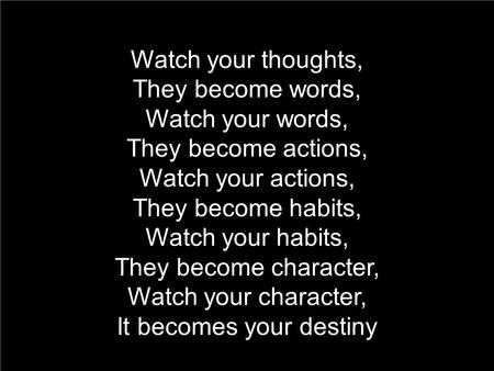 Watch your thoughts, They become words, Watch your words, They become actions, Watch your actions, They become habits, Watch your habits, They become character,