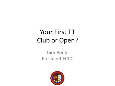 Your First TT Club or Open? Dick Poole President FCCC.