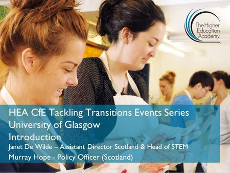 HEA CfE Tackling Transitions Events Series University of Glasgow Introduction Janet De Wilde – Assistant Director Scotland & Head of STEM Murray Hope -