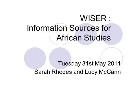 WISER : Information Sources for African Studies Tuesday 31st May 2011 Sarah Rhodes and Lucy McCann.