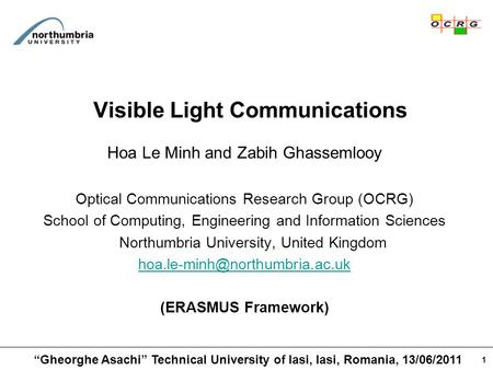 1 Visible Light Communications Hoa Le Minh and Zabih Ghassemlooy Optical Communications Research Group (OCRG) School of Computing, Engineering and Information.