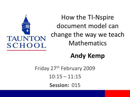 How the TI-Nspire document model can change the way we teach Mathematics Andy Kemp Friday 27 th February 2009 10:15 – 11:15 Session: 015.