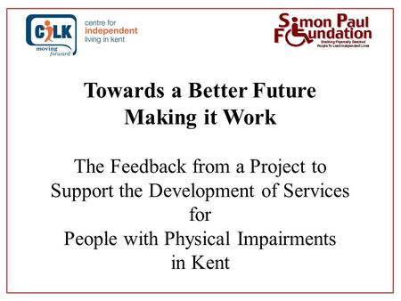 Towards a Better Future Making it Work The Feedback from a Project to Support the Development of Services for People with Physical Impairments in Kent.