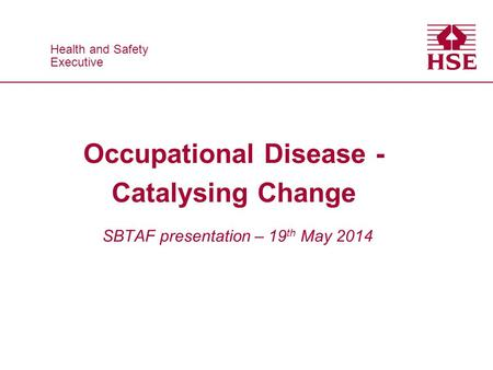 Health and Safety Executive Health and Safety Executive Occupational Disease - Catalysing Change SBTAF presentation – 19 th May 2014.