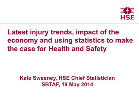 Health and Safety Executive Latest injury trends, impact of the economy and using statistics to make the case for Health and Safety Kate Sweeney, HSE Chief.