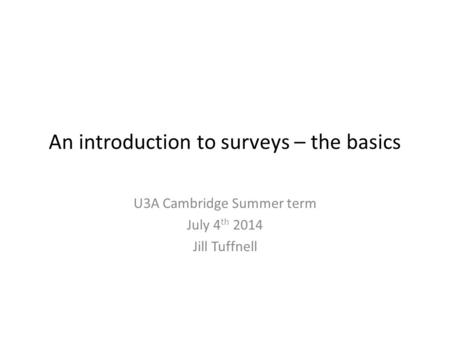 An introduction to surveys – the basics U3A Cambridge Summer term July 4 th 2014 Jill Tuffnell.