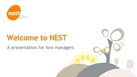 © NEST Corporation 2014 Welcome to NEST A presentation for line managers.