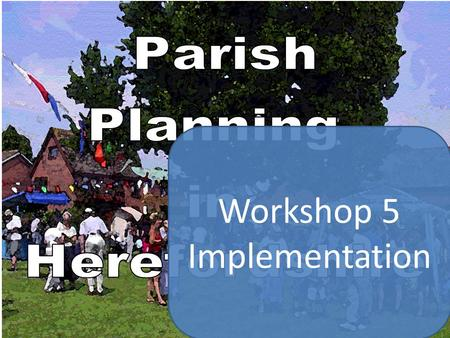 Workshop 5 Implementation. Parish Plan Schedule Etc. Planning for Real Group considers option of forming sub-groups to research thematic issues First.
