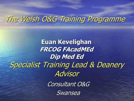 Euan Kevelighan FRCOG FAcadMEd Dip Med Ed Specialist Training Lead & Deanery Advisor Consultant O&G Swansea The Welsh O&G Training Programme.