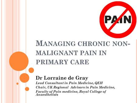 M ANAGING CHRONIC NON - MALIGNANT PAIN IN PRIMARY CARE Dr Lorraine de Gray Lead Consultant in Pain Medicine, QEH Chair, UK Regional Advisors in Pain Medicine,