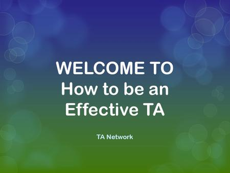 WELCOME TO How to be an Effective TA TA Network. A study has produced evidence that TAs are not effective in raising the attainment of the students they.