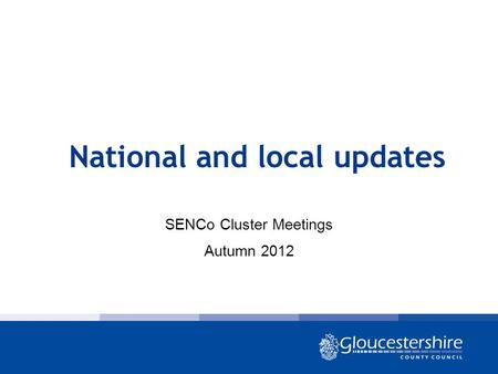 National and local updates SENCo Cluster Meetings Autumn 2012.