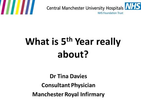 What is 5 th Year really about? Dr Tina Davies Consultant Physician Manchester Royal Infirmary.