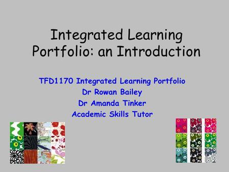 Integrated Learning Portfolio: an Introduction TFD1170 Integrated Learning Portfolio Dr Rowan Bailey Dr Amanda Tinker Academic Skills Tutor.