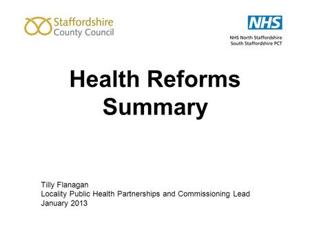 Health Reforms Summary Tilly Flanagan Locality Public Health Partnerships and Commissioning Lead January 2013.