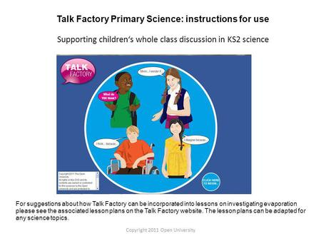 For suggestions about how Talk Factory can be incorporated into lessons on investigating evaporation please see the associated lesson plans on the Talk.