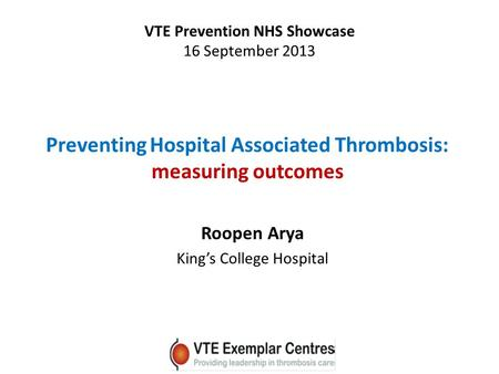 Preventing Hospital Associated Thrombosis: measuring outcomes Roopen Arya King's College Hospital VTE Prevention NHS Showcase 16 September 2013.