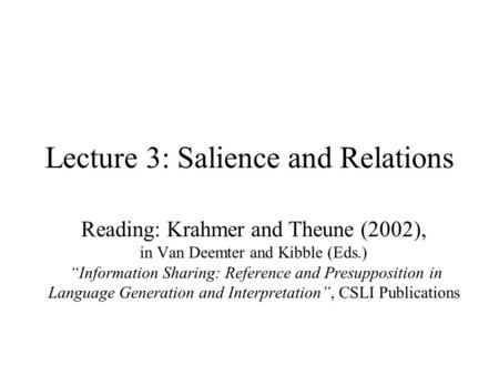 "Lecture 3: Salience and Relations Reading: Krahmer and Theune (2002), in Van Deemter and Kibble (Eds.) ""Information Sharing: Reference and Presupposition."