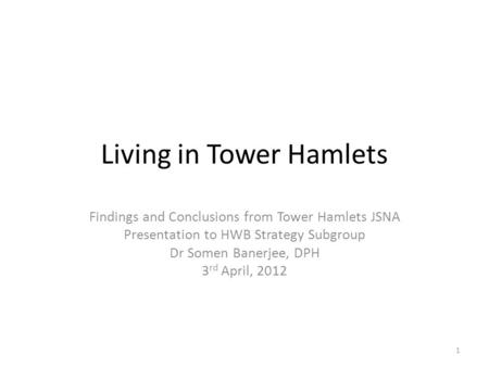 Living in Tower Hamlets Findings and Conclusions from Tower Hamlets JSNA Presentation to HWB Strategy Subgroup Dr Somen Banerjee, DPH 3 rd April, 2012.