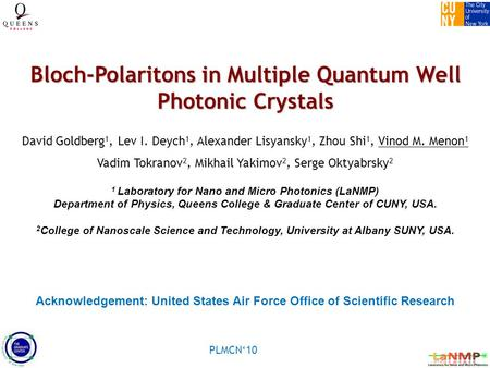 PLMCN'10 Bloch-Polaritons in Multiple Quantum Well Photonic Crystals David Goldberg 1, Lev I. Deych 1, Alexander Lisyansky 1, Zhou Shi 1, Vinod M. Menon.