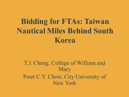 Bidding for FTAs: Taiwan Nautical Miles Behind South Korea T.J. Cheng, College of William and Mary Peter C.Y. Chow, City University of New York.