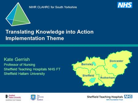 Kate Gerrish Professor of Nursing Sheffield Teaching Hospitals NHS FT Sheffield Hallam University Translating Knowledge into Action Implementation Theme.