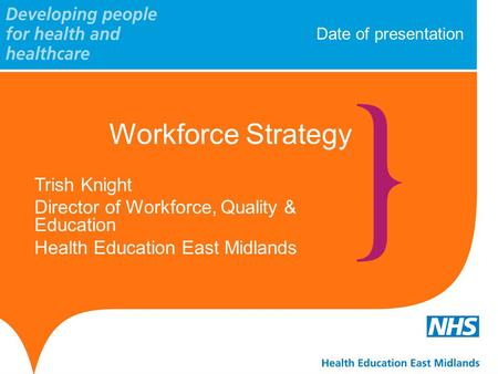 Date of presentation Workforce Strategy Trish Knight Director of Workforce, Quality & Education Health Education East Midlands.