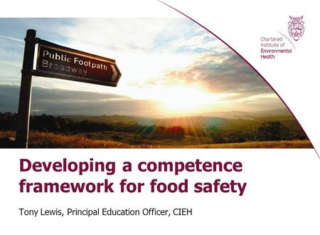 Developing a competence framework for food safety Tony Lewis, Principal Education Officer, CIEH.