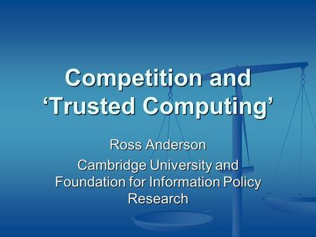 Competition and 'Trusted Computing' Ross Anderson Cambridge University and Foundation for Information Policy Research.