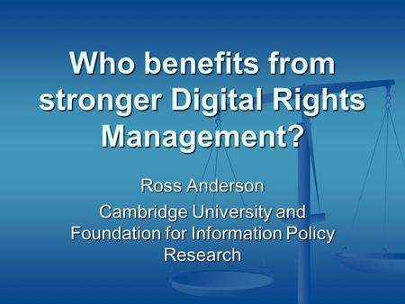 Who benefits from stronger Digital Rights Management? Ross Anderson Cambridge University and Foundation for Information Policy Research.