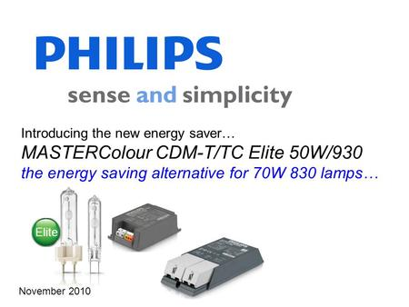 Introducing the new energy saver… MASTERColour CDM-T/TC Elite 50W/930 the energy saving alternative for 70W 830 lamps… November 2010 Elite.