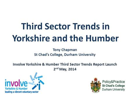 Third Sector Trends in Yorkshire and the Humber Tony Chapman St Chad's College, Durham University Involve Yorkshire & Humber Third Sector Trends Report.